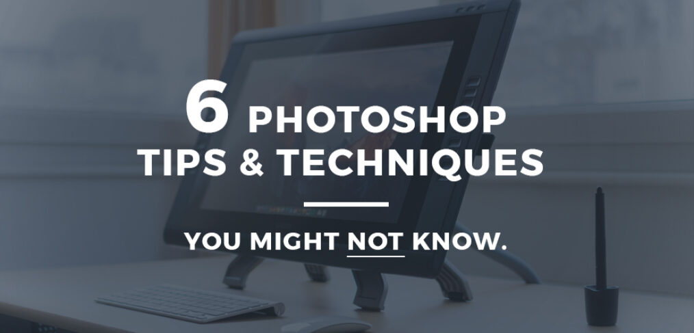 6 Photoshop tips and techniques you might not know.